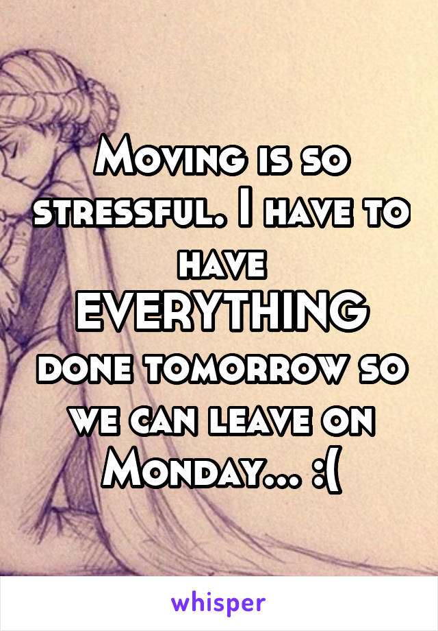 Moving is so stressful. I have to have EVERYTHING done tomorrow so we can leave on Monday... :(