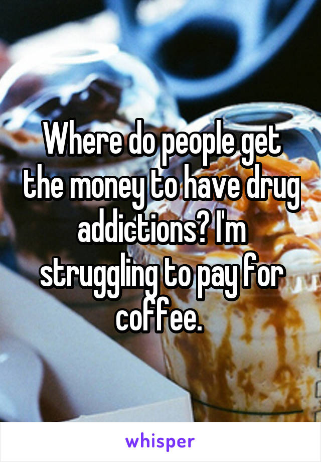 Where do people get the money to have drug addictions? I'm struggling to pay for coffee.
