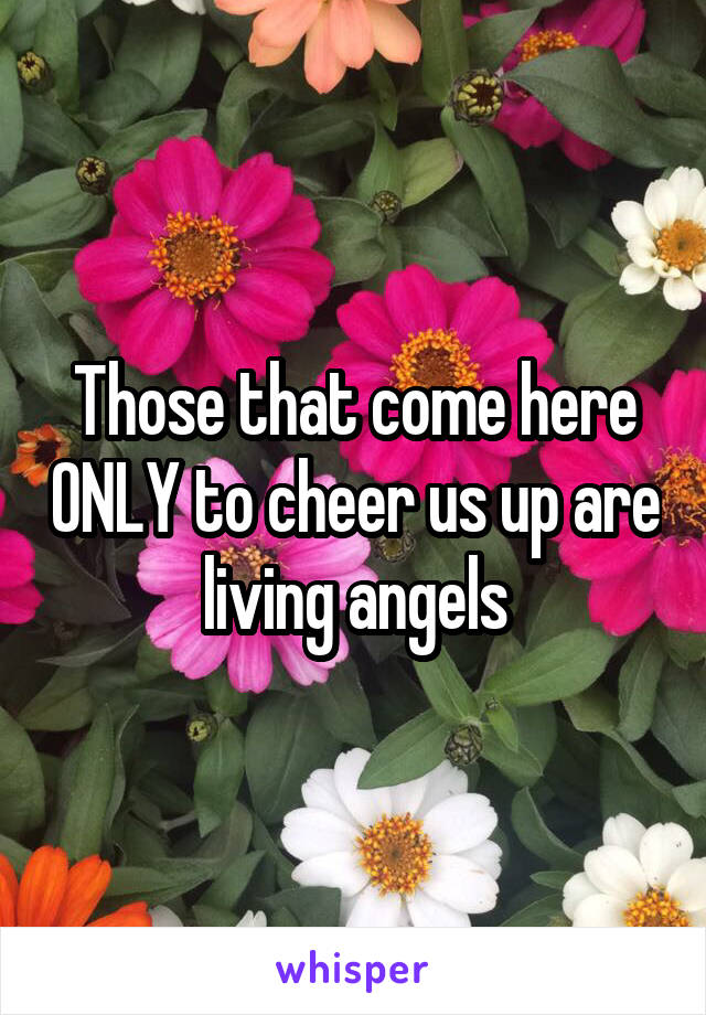 Those that come here ONLY to cheer us up are living angels