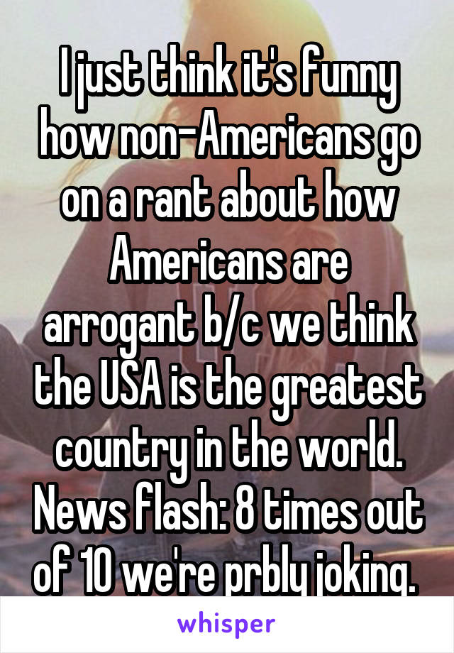 I just think it's funny how non-Americans go on a rant about how Americans are arrogant b/c we think the USA is the greatest country in the world. News flash: 8 times out of 10 we're prbly joking.