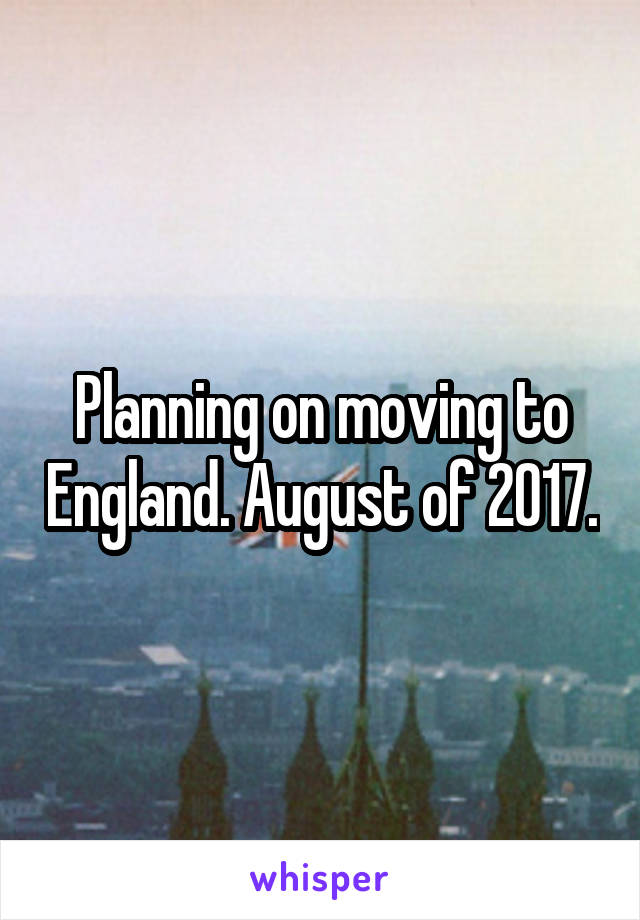 Planning on moving to England. August of 2017.