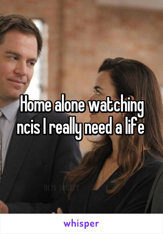 Home alone watching ncis I really need a life