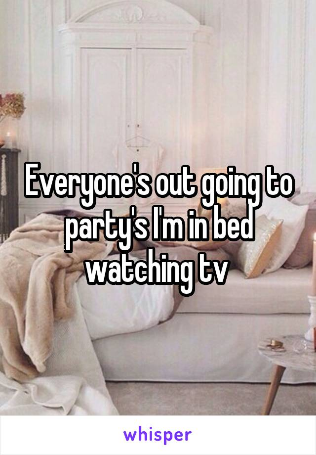 Everyone's out going to party's I'm in bed watching tv