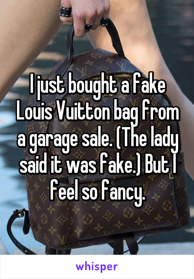 I just bought a fake Louis Vuitton bag from a garage sale. (The lady said it was fake.) But I feel so fancy.