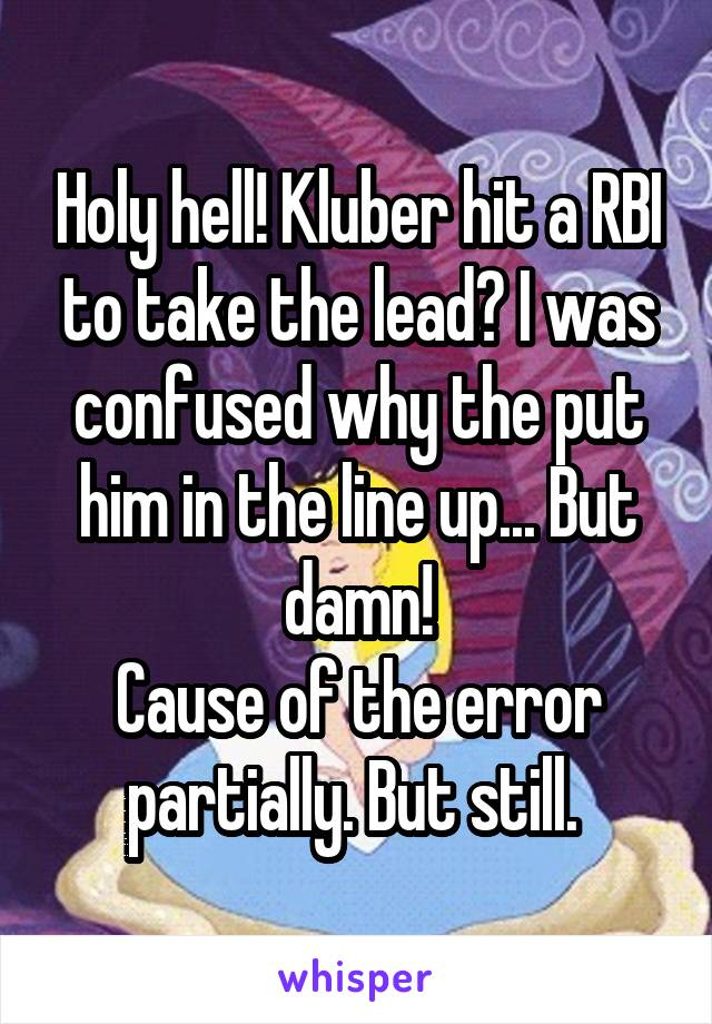 Holy hell! Kluber hit a RBI to take the lead? I was confused why the put him in the line up... But damn! Cause of the error partially. But still.