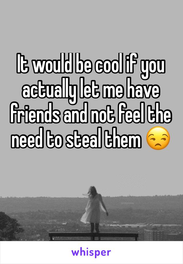 It would be cool if you actually let me have friends and not feel the need to steal them 😒