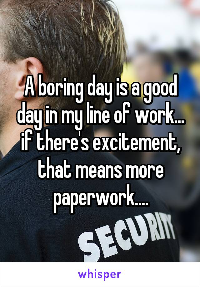 A boring day is a good day in my line of work... if there's excitement, that means more paperwork....