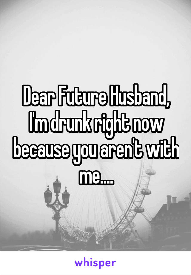 Dear Future Husband, I'm drunk right now because you aren't with me....