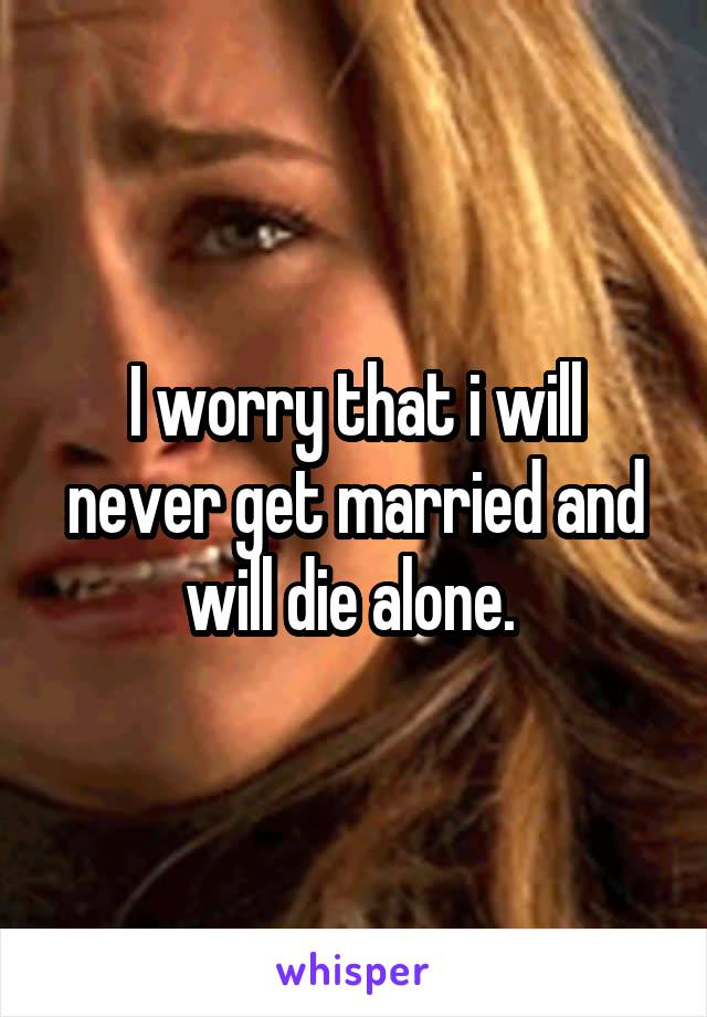I worry that i will never get married and will die alone.