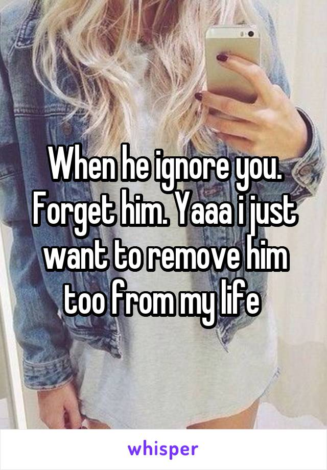 When he ignore you. Forget him. Yaaa i just want to remove him too from my life