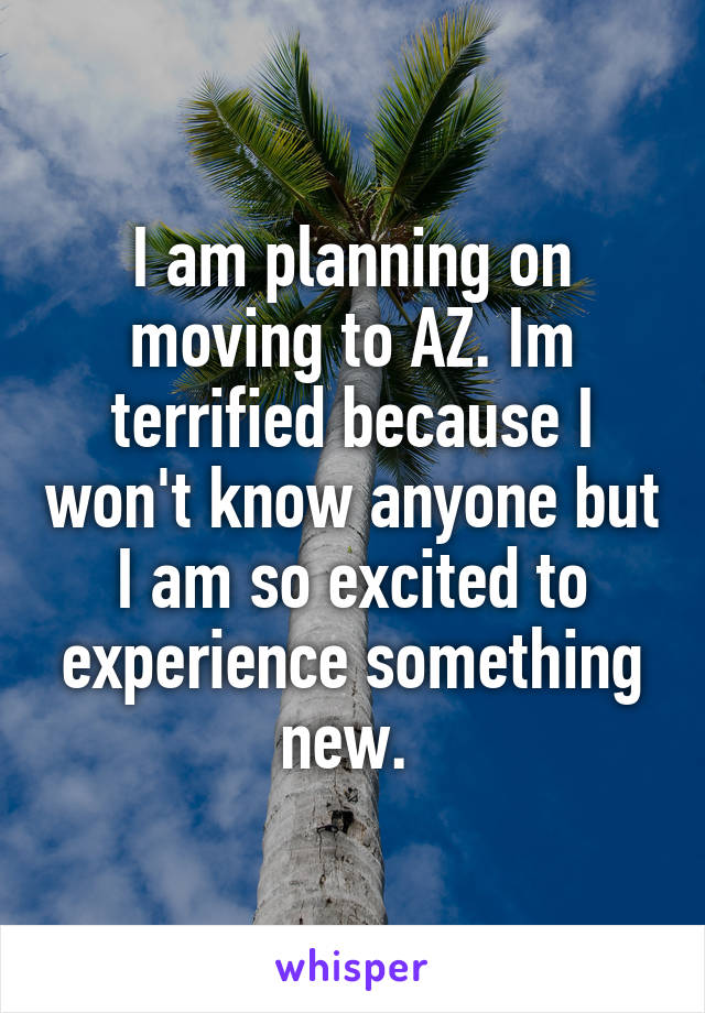 I am planning on moving to AZ. Im terrified because I won't know anyone but I am so excited to experience something new.