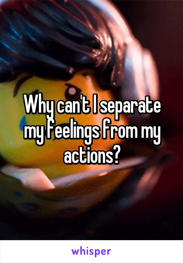 Why can't I separate my feelings from my actions?