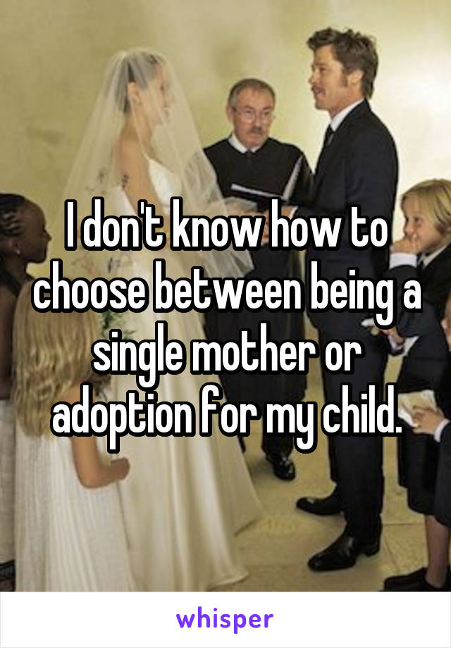 I don't know how to choose between being a single mother or adoption for my child.