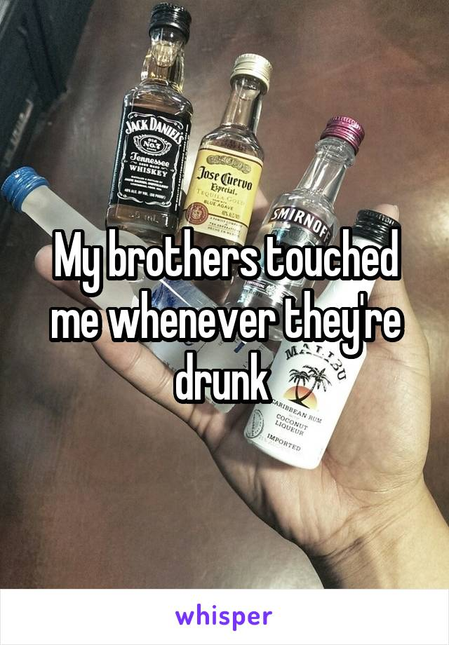 My brothers touched me whenever they're drunk