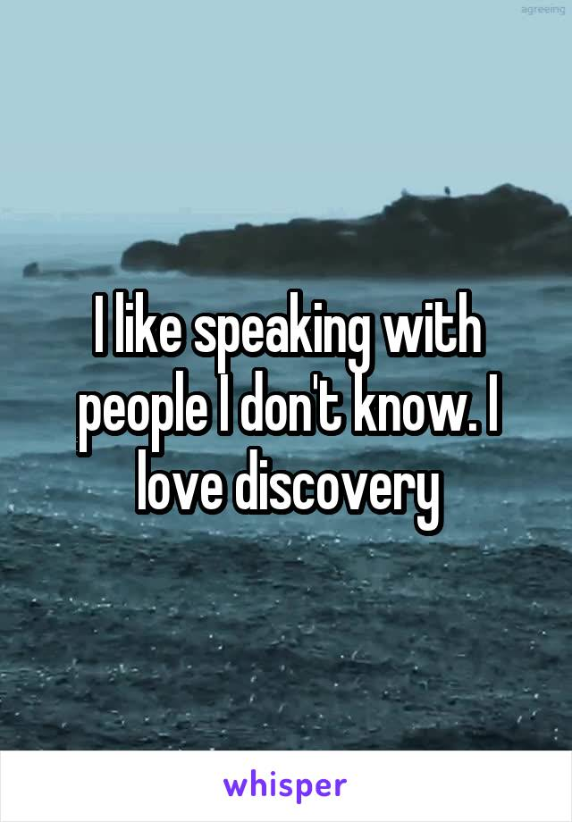 I like speaking with people I don't know. I love discovery