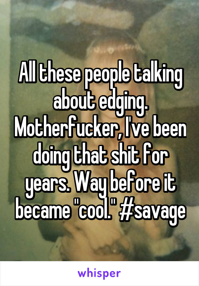 "All these people talking about edging. Motherfucker, I've been doing that shit for years. Way before it became ""cool."" #savage"