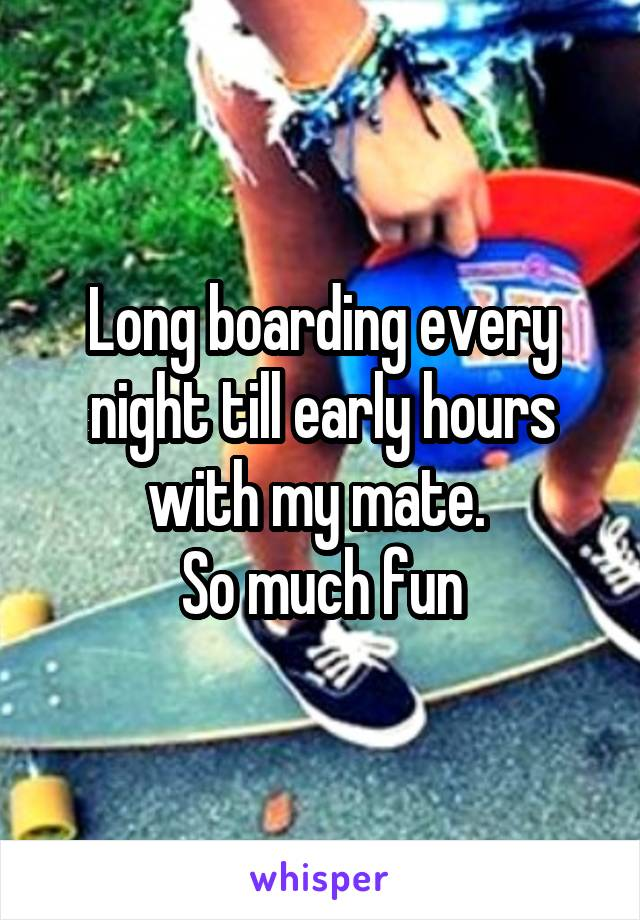 Long boarding every night till early hours with my mate.  So much fun