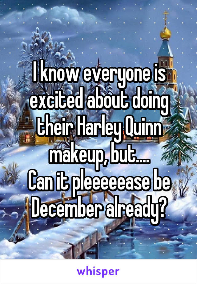 I know everyone is excited about doing their Harley Quinn makeup, but.... Can it pleeeeease be December already?