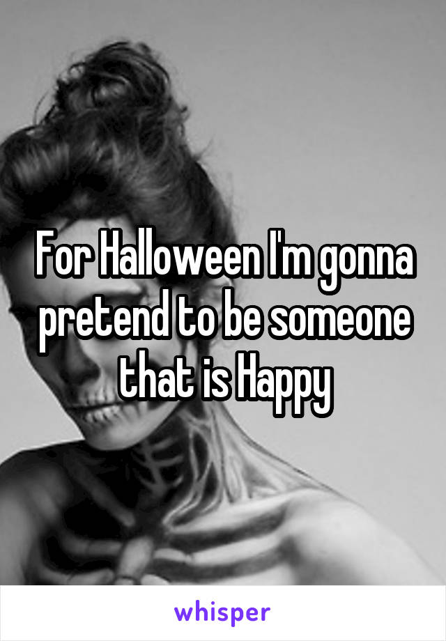 For Halloween I'm gonna pretend to be someone that is Happy