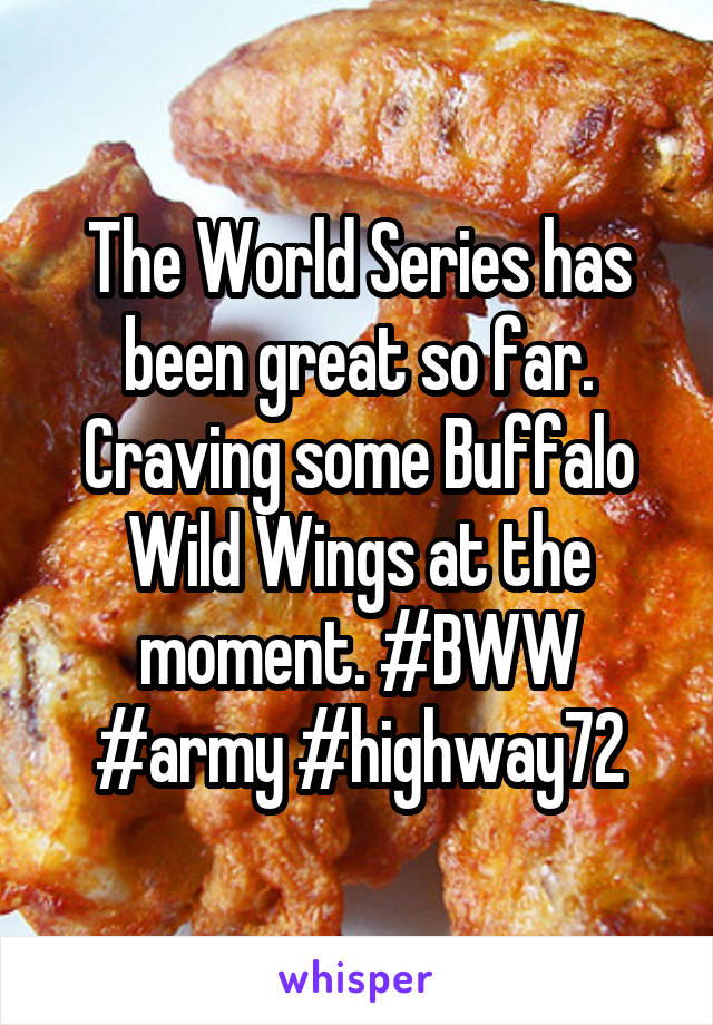 The World Series has been great so far. Craving some Buffalo Wild Wings at the moment. #BWW #army #highway72