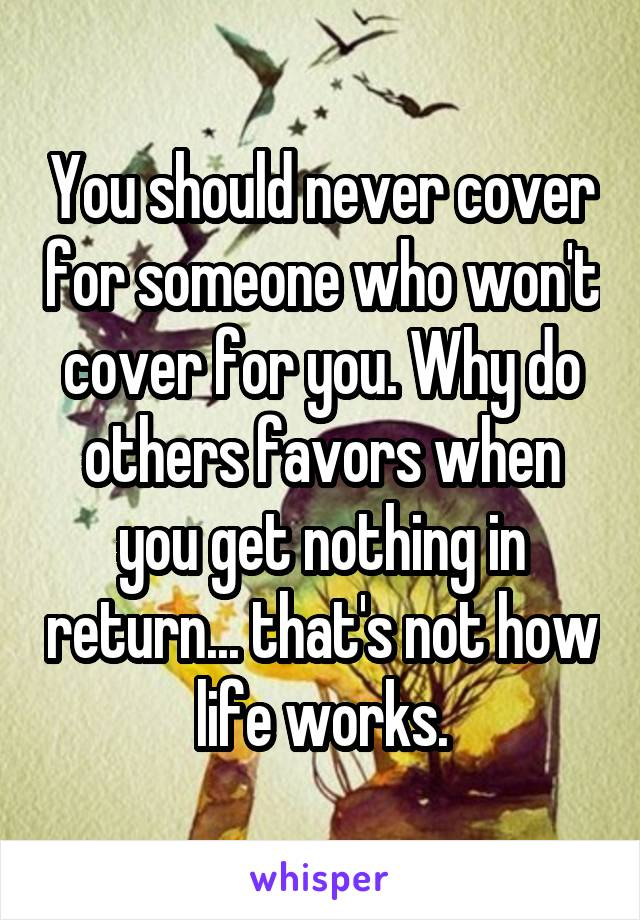 You should never cover for someone who won't cover for you. Why do others favors when you get nothing in return... that's not how life works.
