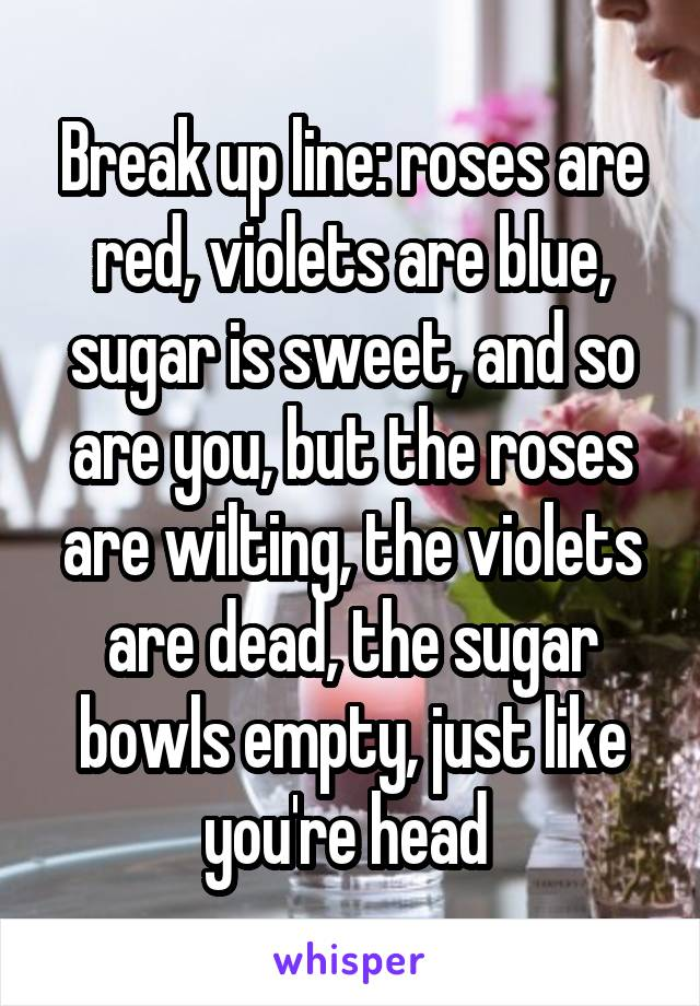 Break up line: roses are red, violets are blue, sugar is sweet, and so are you, but the roses are wilting, the violets are dead, the sugar bowls empty, just like you're head