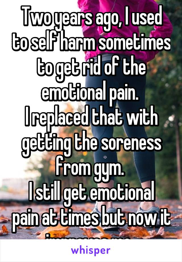 Two years ago, I used to self harm sometimes to get rid of the emotional pain.  I replaced that with getting the soreness from gym.  I still get emotional pain at times but now it improves me.
