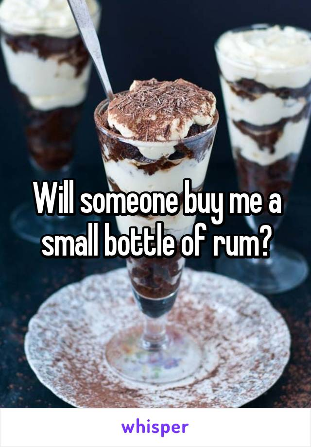 Will someone buy me a small bottle of rum?