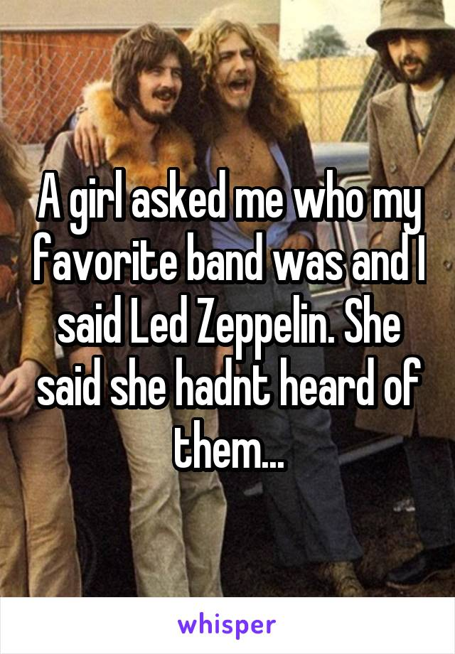 A girl asked me who my favorite band was and I said Led Zeppelin. She said she hadnt heard of them...
