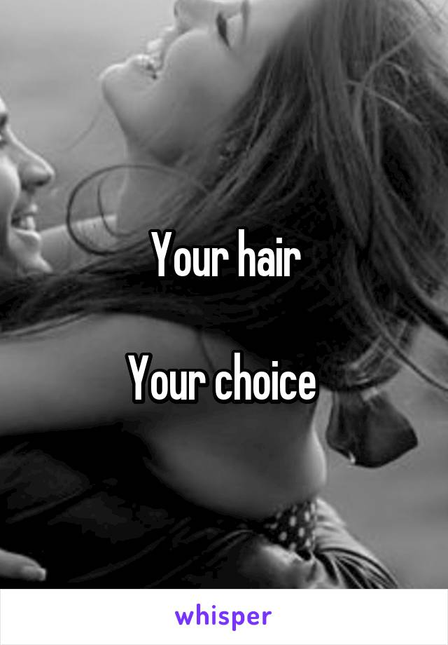 Your hair  Your choice