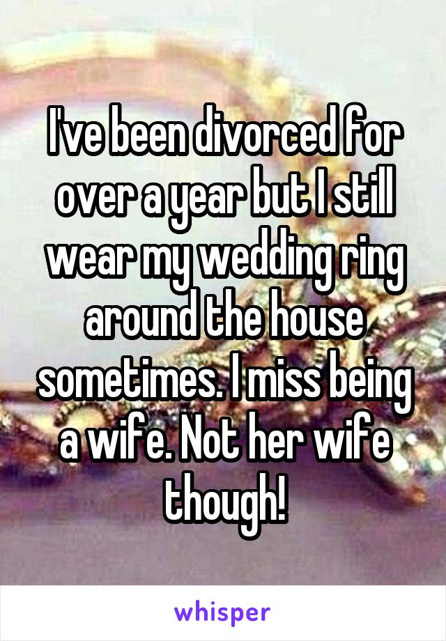 I've been divorced for over a year but I still wear my wedding ring around the house sometimes. I miss being a wife. Not her wife though!