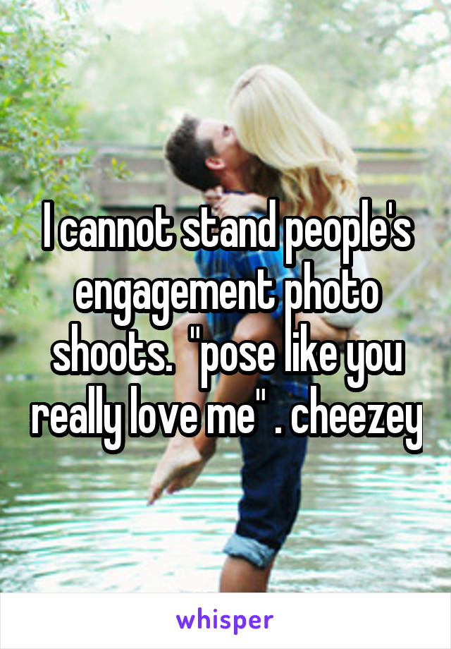 "I cannot stand people's engagement photo shoots.  ""pose like you really love me"" . cheezey"