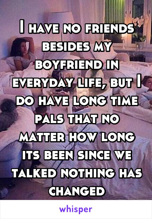 I have no friends besides my boyfriend in everyday life, but I do have long time pals that no matter how long its been since we talked nothing has changed