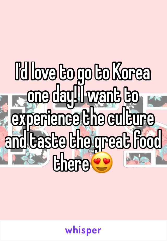 I'd love to go to Korea one day! I want to experience the culture and taste the great food there😍