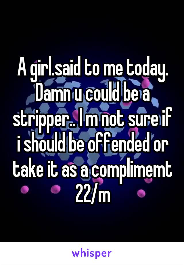 A girl.said to me today. Damn u could be a stripper.. I m not sure if i should be offended or take it as a complimemt 22/m