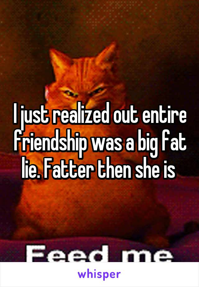I just realized out entire friendship was a big fat lie. Fatter then she is