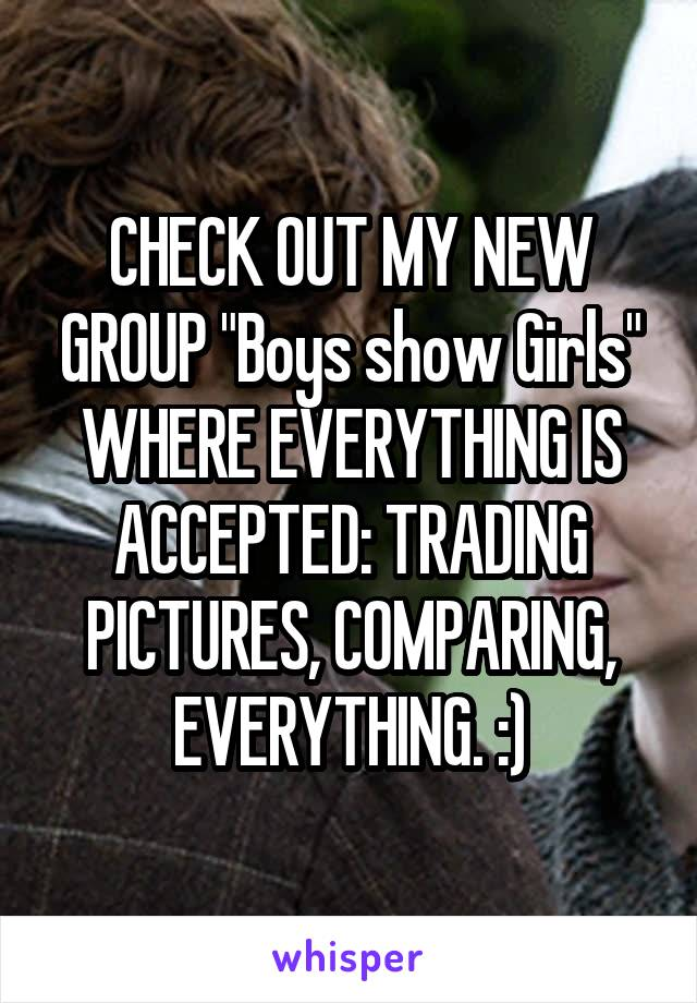 """CHECK OUT MY NEW GROUP """"Boys show Girls"""" WHERE EVERYTHING IS ACCEPTED: TRADING PICTURES, COMPARING, EVERYTHING. :)"""