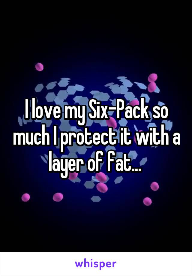 I love my Six-Pack so much I protect it with a layer of fat...