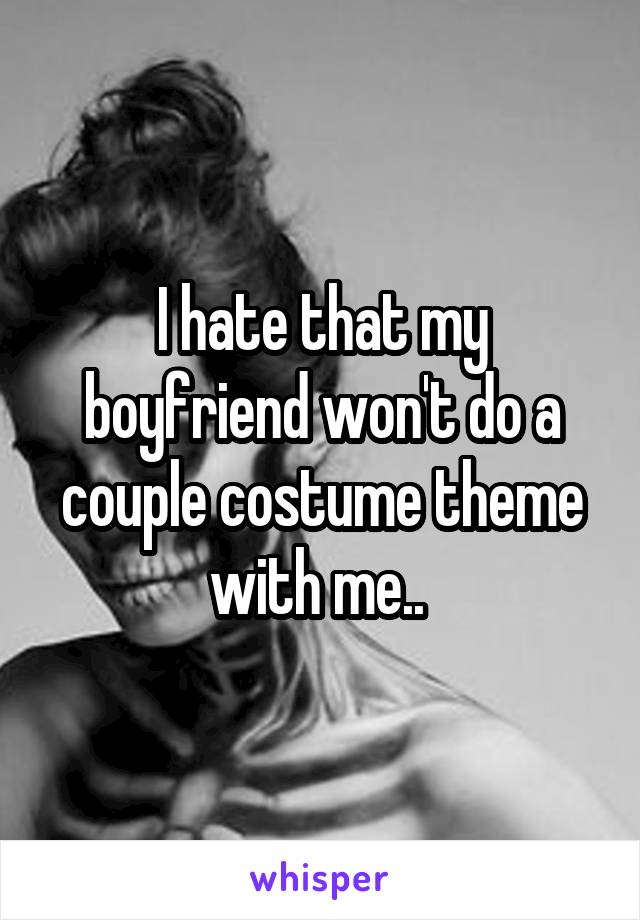 I hate that my boyfriend won't do a couple costume theme with me..