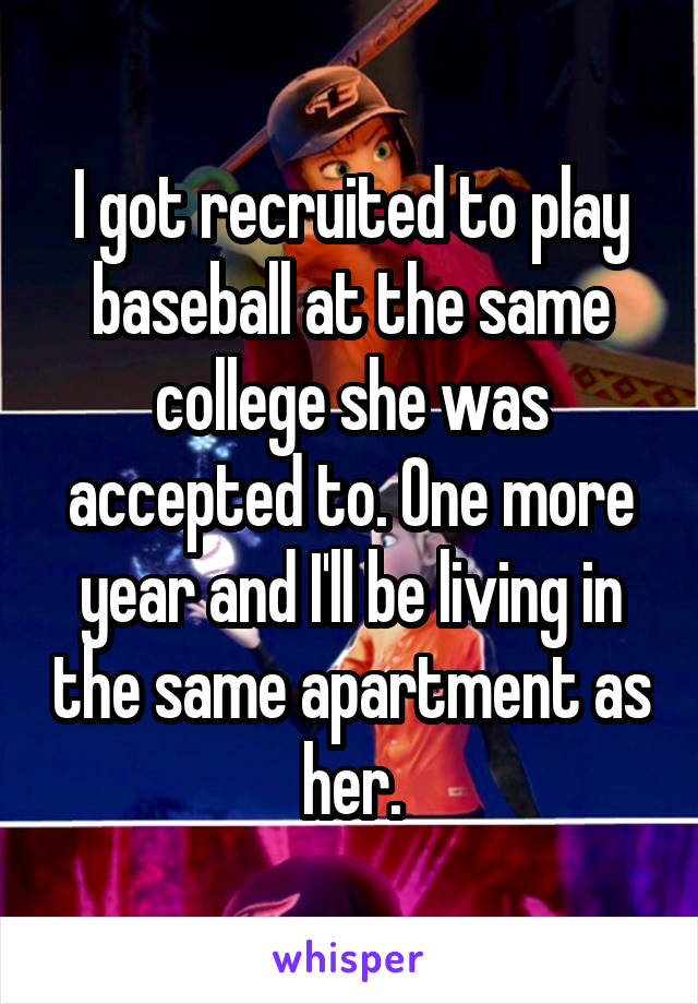 I got recruited to play baseball at the same college she was accepted to. One more year and I'll be living in the same apartment as her.