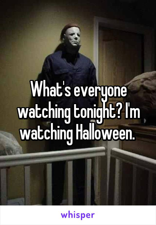 What's everyone watching tonight? I'm watching Halloween.