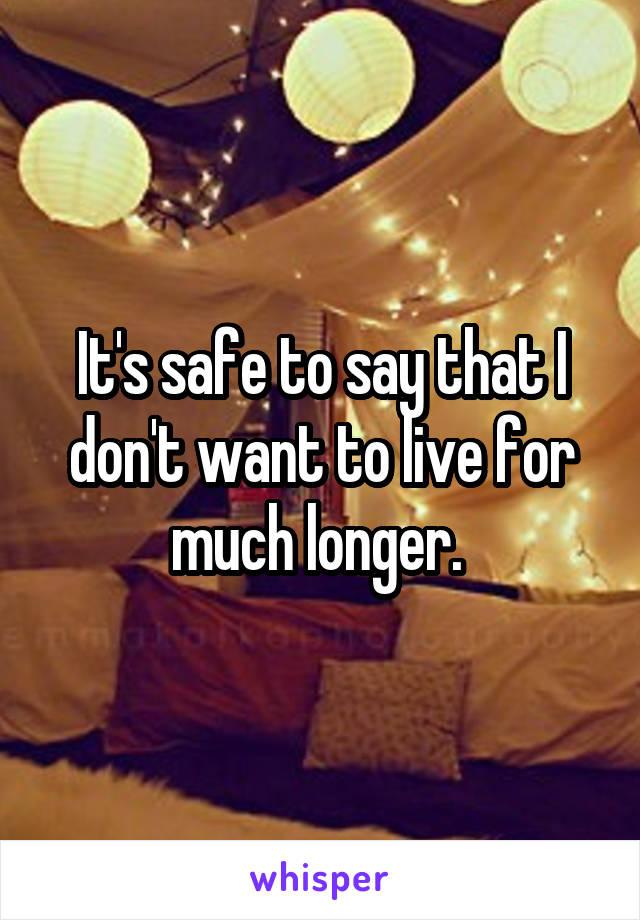 It's safe to say that I don't want to live for much longer.