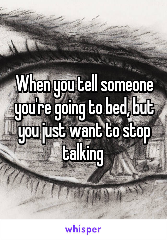 When you tell someone you're going to bed, but you just want to stop talking