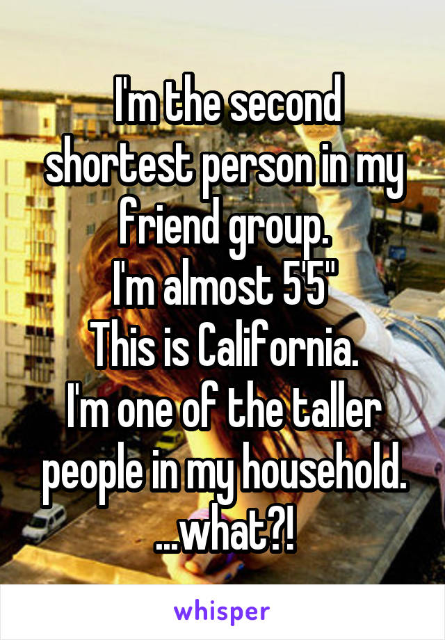 "I'm the second shortest person in my friend group. I'm almost 5'5"" This is California. I'm one of the taller people in my household. ...what?!"