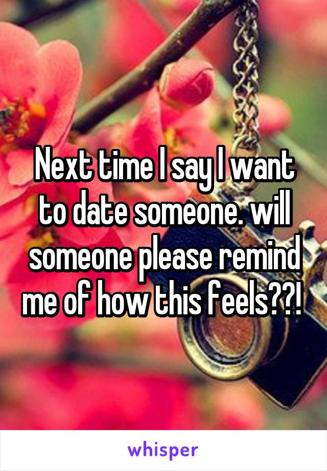 Next time I say I want to date someone. will someone please remind me of how this feels??!
