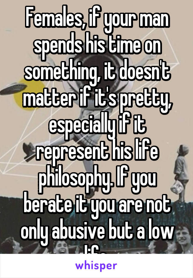 Females, if your man spends his time on something, it doesn't matter if it's pretty, especially if it represent his life philosophy. If you berate it you are not only abusive but a low life.