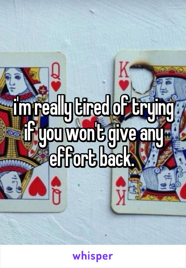 i'm really tired of trying if you won't give any effort back.