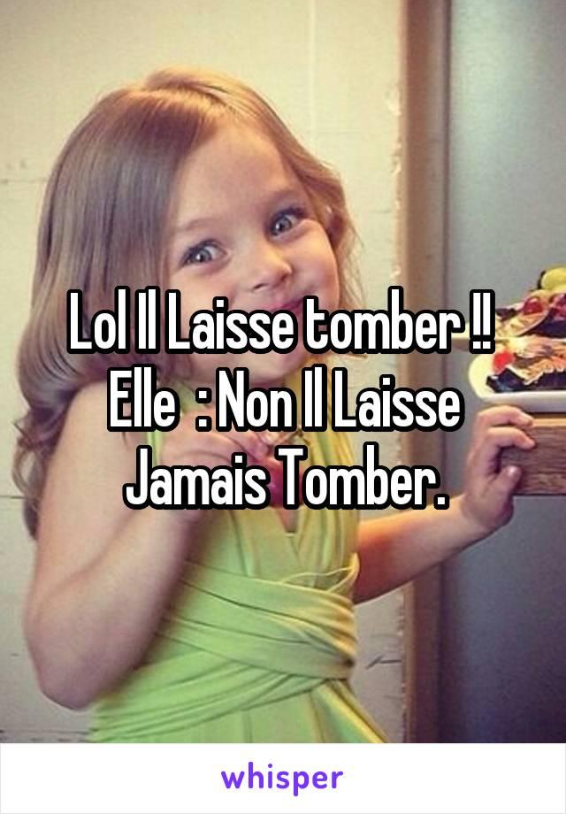Lol Il Laisse tomber !!  Elle  : Non Il Laisse Jamais Tomber.