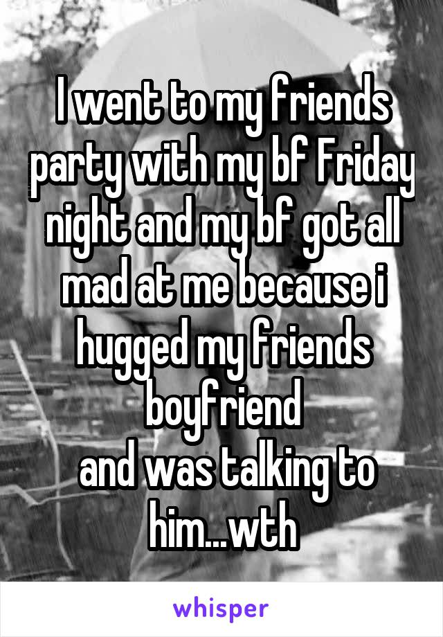 I went to my friends party with my bf Friday night and my bf got all mad at me because i hugged my friends boyfriend  and was talking to him...wth