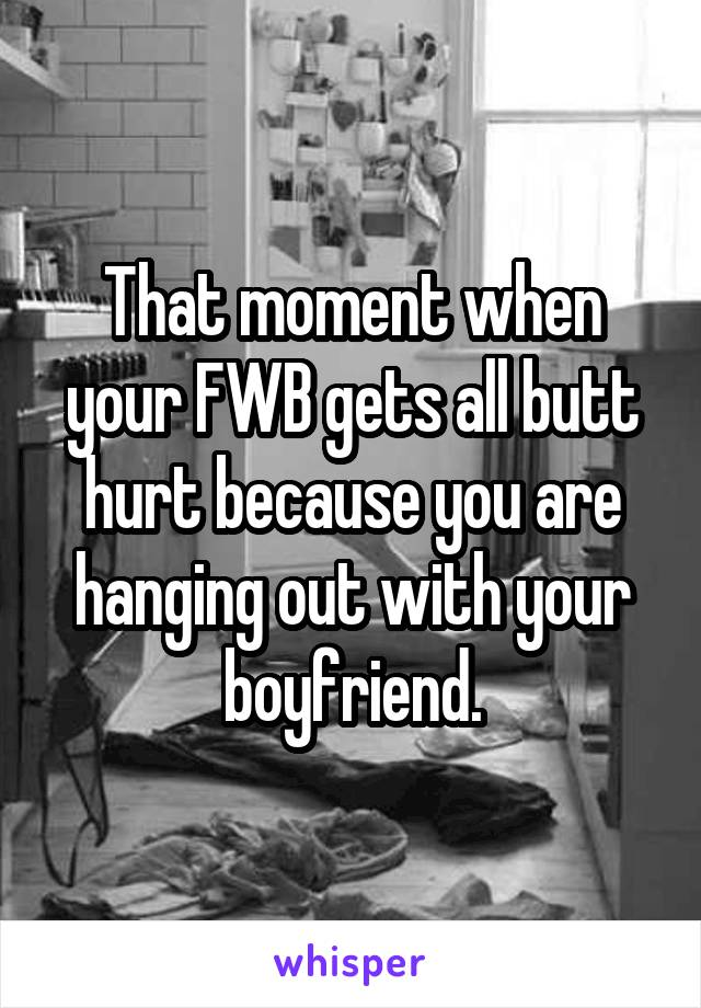 That moment when your FWB gets all butt hurt because you are hanging out with your boyfriend.